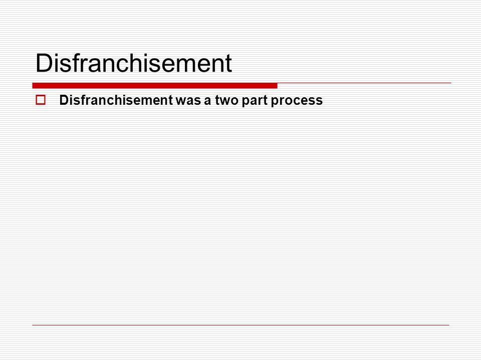 Disfranchisement Disfranchisement was a two part process