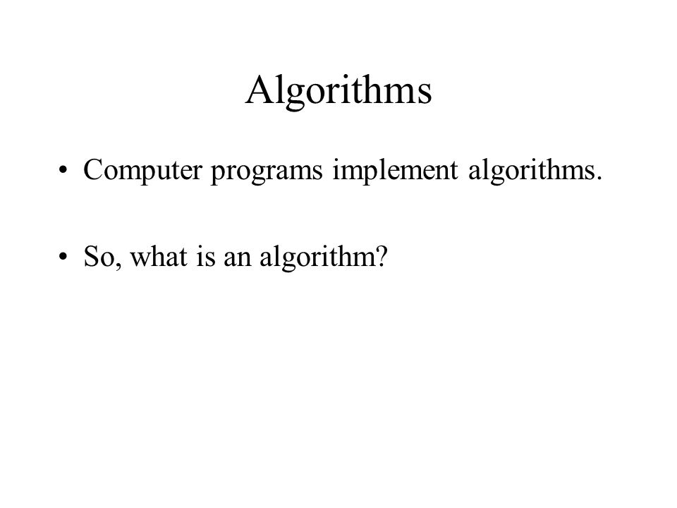 Algorithms Computer programs implement algorithms.