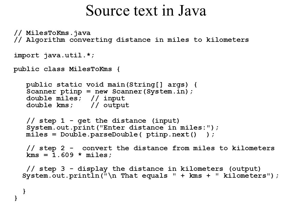 Source text in Java // MilesToKms.java // Algorithm converting distance in miles to kilometers. import java.util.*; public class MilesToKms {