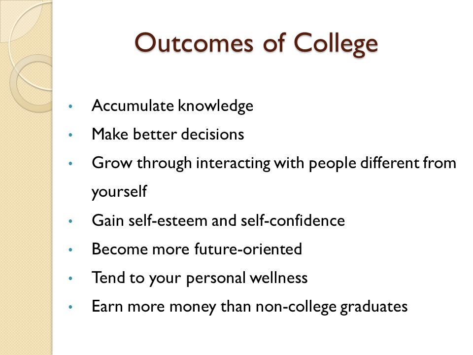 Outcomes of College Accumulate knowledge Make better decisions