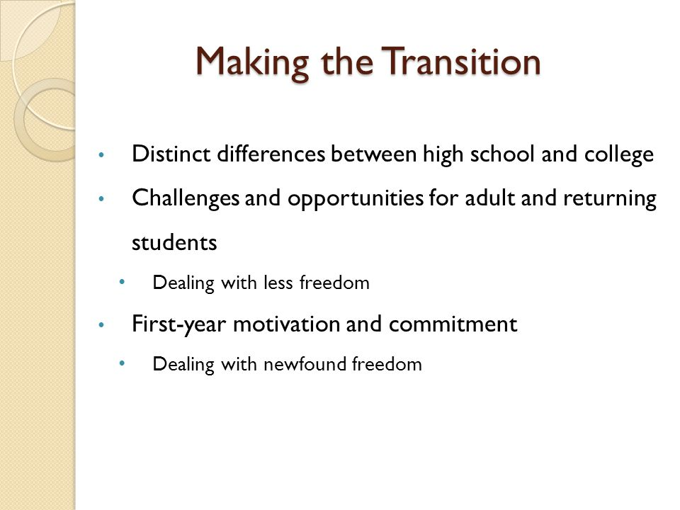 Making the Transition Distinct differences between high school and college. Challenges and opportunities for adult and returning students.