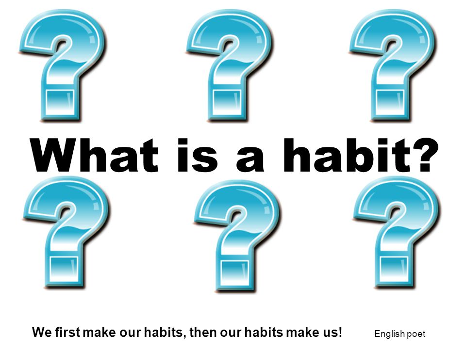 What is a habit. Ms. Shirley's talking notes. We first make our habits, then our habits make us.