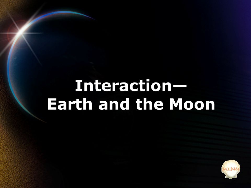 Interaction— Earth and the Moon