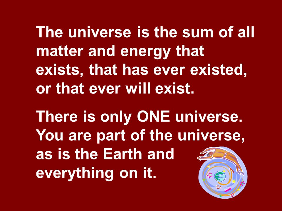 The universe is the sum of all matter and energy that exists, that has ever existed, or that ever will exist.