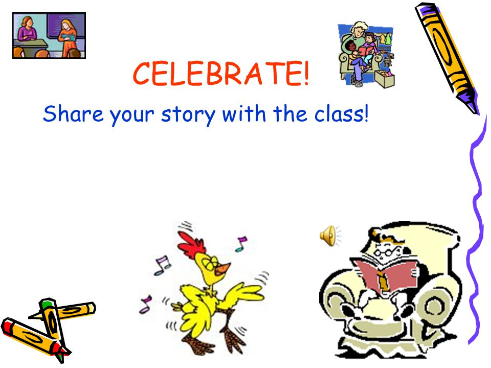 CELEBRATE! Share your story with the class!