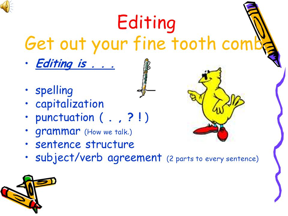 Editing Get out your fine tooth comb.