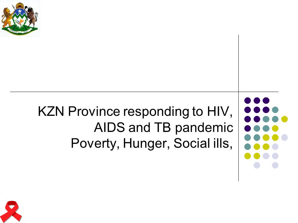 KZN Province responding to HIV, AIDS and TB pandemic Poverty, Hunger, Social ills,