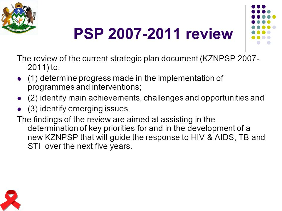 PSP 2007-2011 review The review of the current strategic plan document (KZNPSP 2007-2011) to: