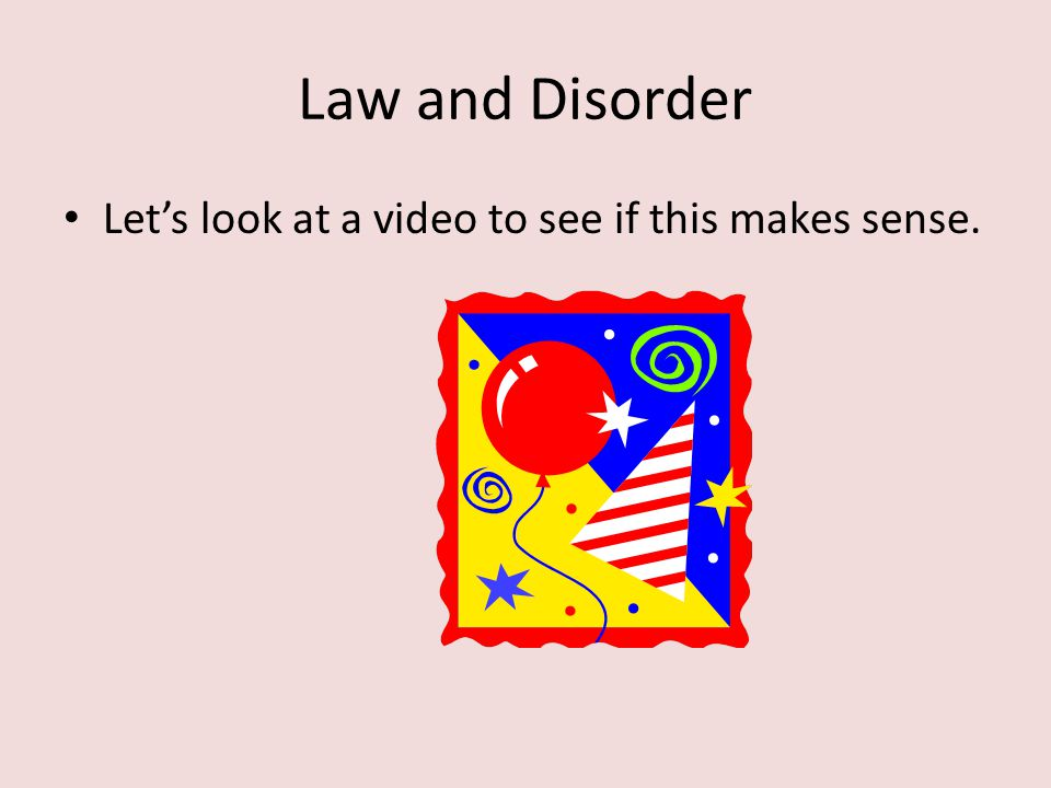 Law and Disorder Let's look at a video to see if this makes sense.