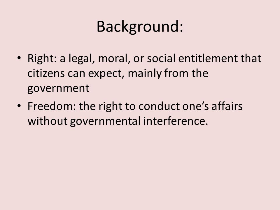 Background: Right: a legal, moral, or social entitlement that citizens can expect, mainly from the government.