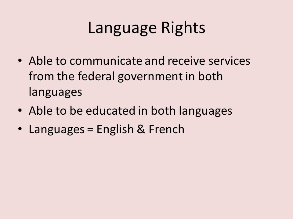 Language Rights Able to communicate and receive services from the federal government in both languages.
