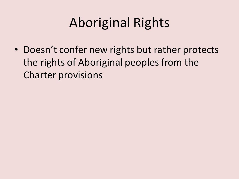 Aboriginal Rights Doesn't confer new rights but rather protects the rights of Aboriginal peoples from the Charter provisions.