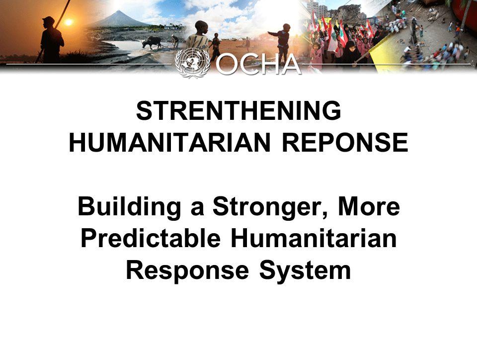 STRENTHENING HUMANITARIAN REPONSE Building a Stronger, More Predictable Humanitarian Response System