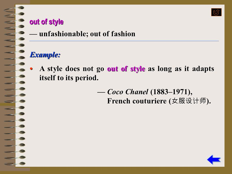 out of style — unfashionable; out of fashion. Example: • A style does not go out of style as long as it adapts itself to its period.