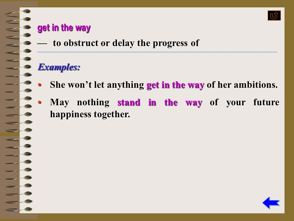 get in the way — to obstruct or delay the progress of. Examples: • She won't let anything get in the way of her ambitions.