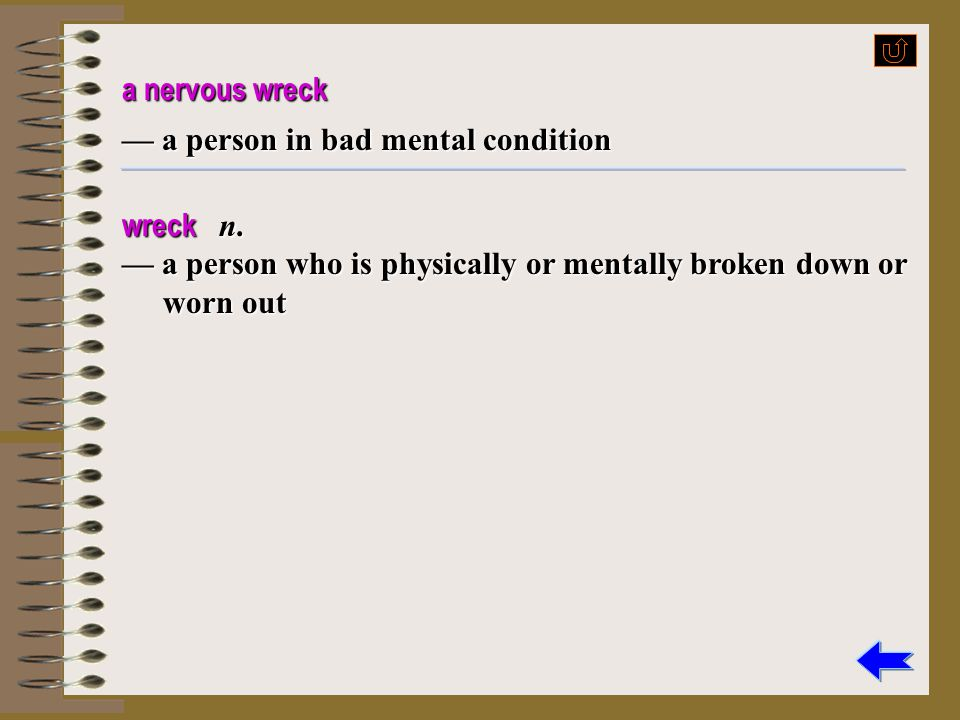 a nervous wreck — a person in bad mental condition.