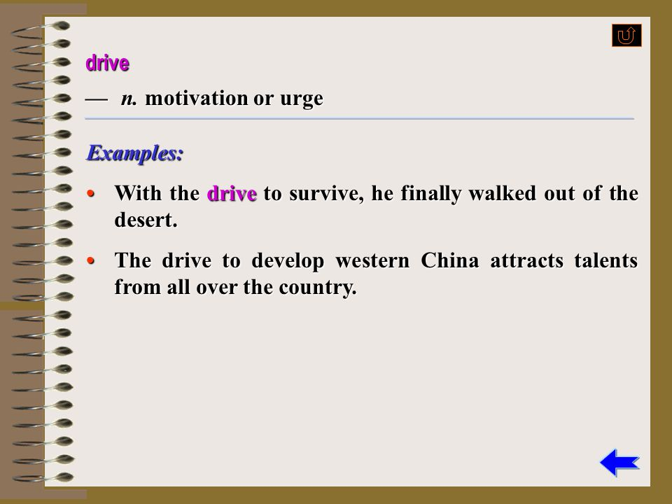 drive — n. motivation or urge. Examples: • With the drive to survive, he finally walked out of the desert.