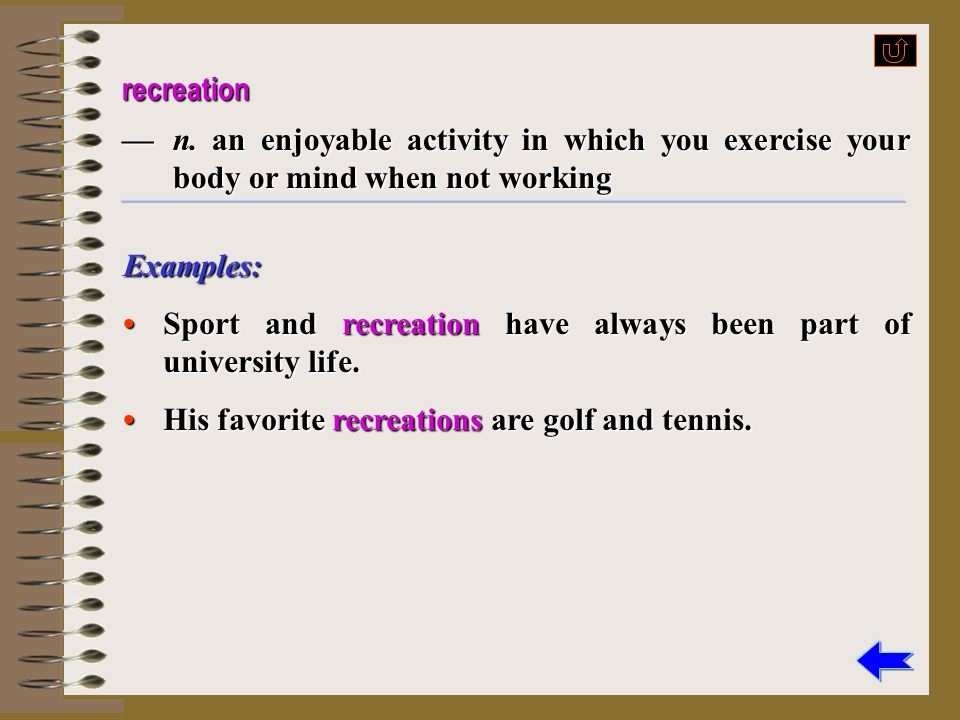 recreation — n. an enjoyable activity in which you exercise your body or mind when not working. Examples: