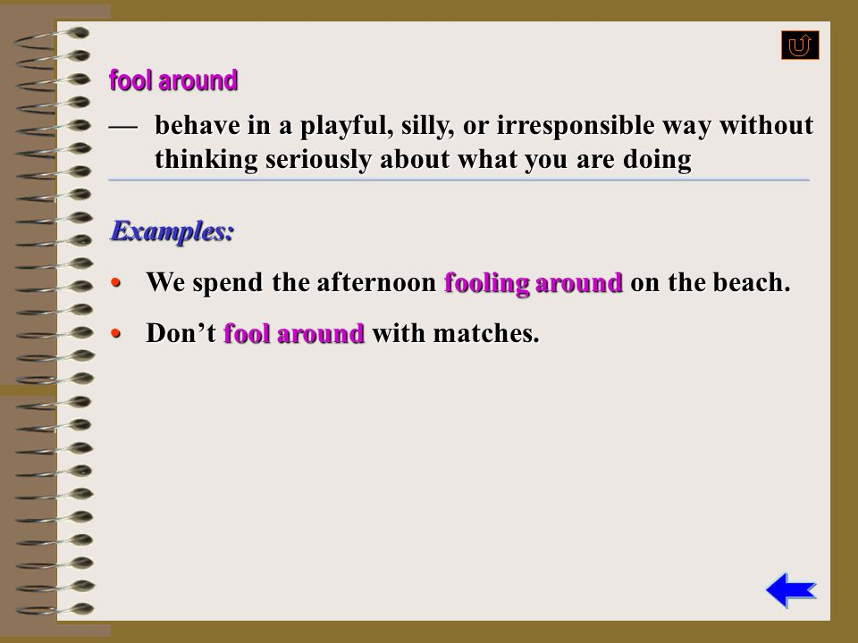 fool around — behave in a playful, silly, or irresponsible way without thinking seriously about what you are doing.