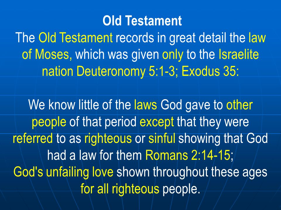 Old Testament The Old Testament records in great detail the law of Moses, which was given only to the Israelite nation Deuteronomy 5:1-3; Exodus 35: