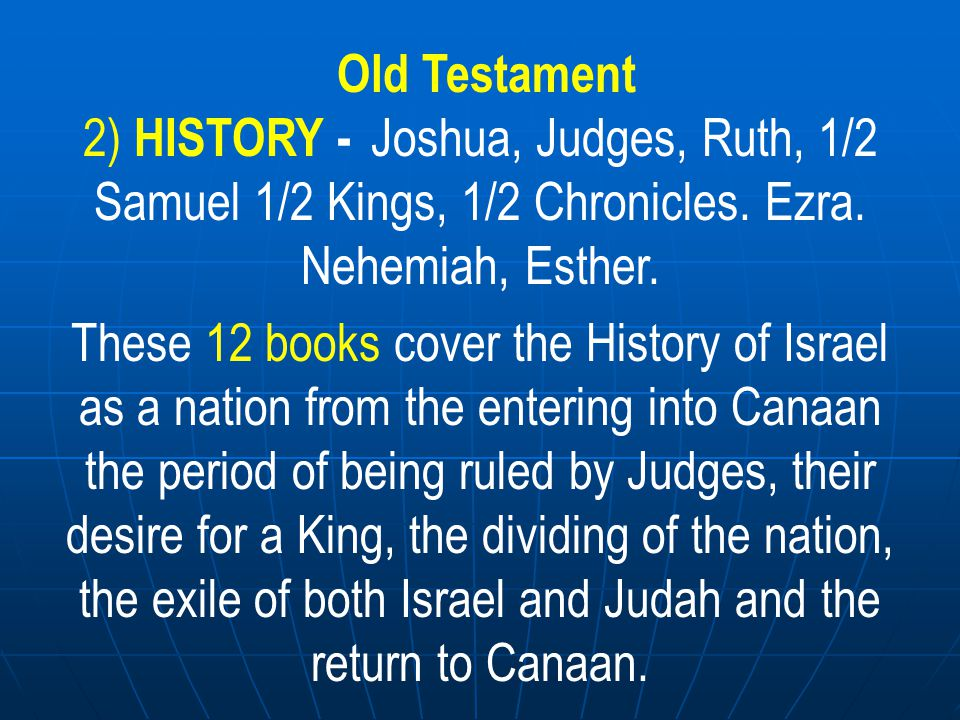 Old Testament 2) HISTORY - Joshua, Judges, Ruth, 1/2 Samuel 1/2 Kings, 1/2 Chronicles. Ezra. Nehemiah, Esther.