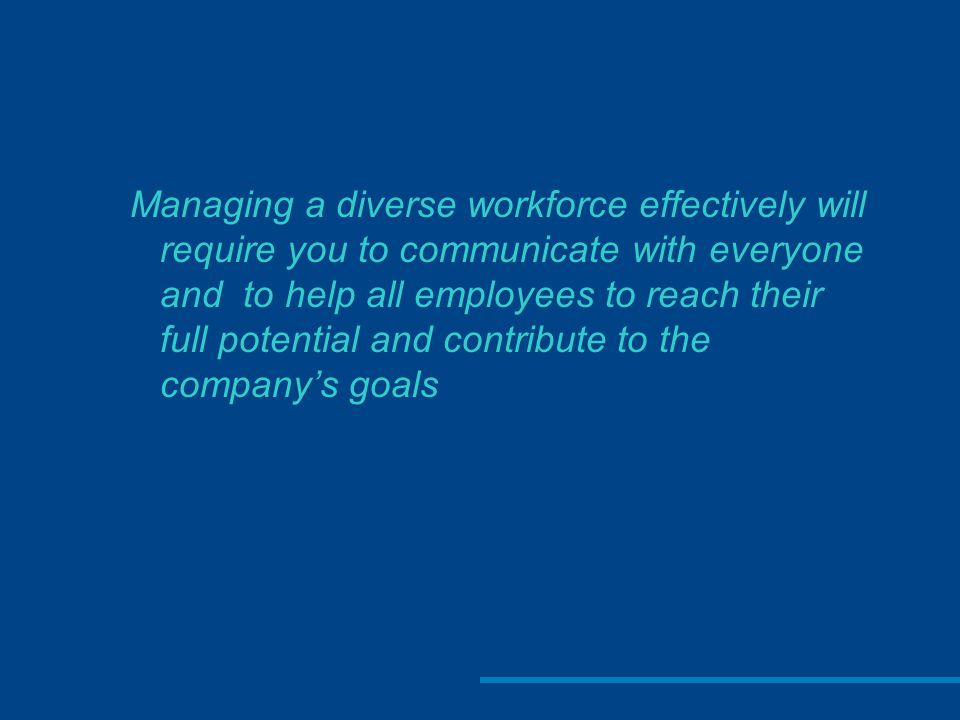 Managing a diverse workforce effectively will require you to communicate with everyone and to help all employees to reach their full potential and contribute to the company's goals