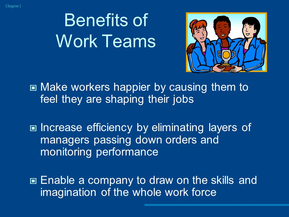 Chapter 1 Benefits of Work Teams. Make workers happier by causing them to feel they are shaping their jobs.