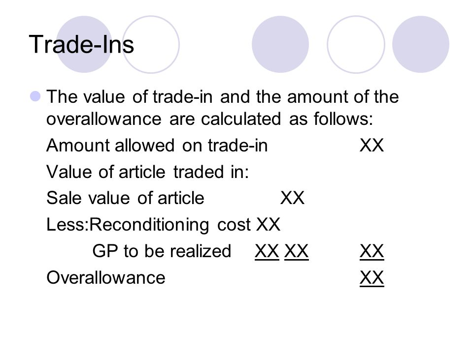 Trade-Ins The value of trade-in and the amount of the overallowance are calculated as follows: Amount allowed on trade-in XX.