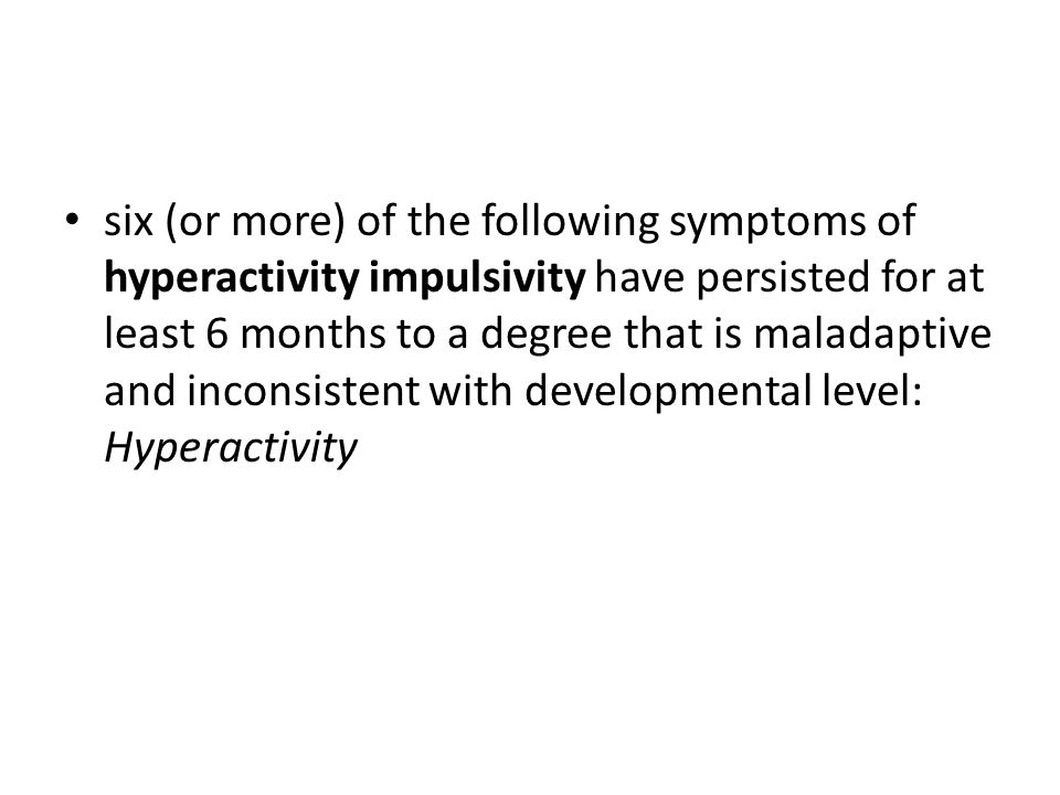 six (or more) of the following symptoms of hyperactivity impulsivity have persisted for at least 6 months to a degree that is maladaptive and inconsistent with developmental level: Hyperactivity