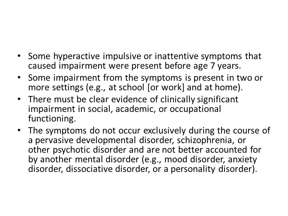 Some hyperactive impulsive or inattentive symptoms that caused impairment were present before age 7 years.