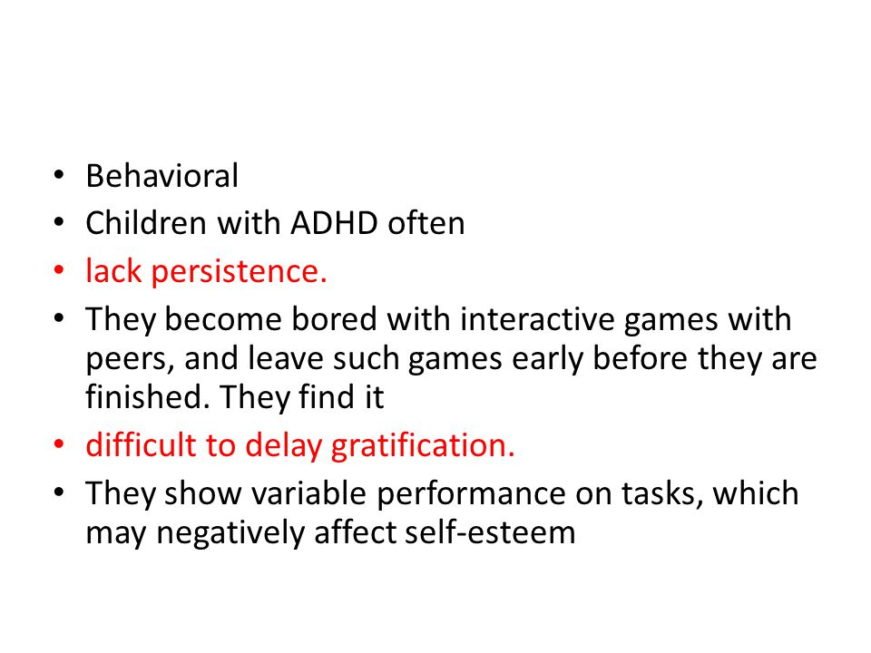 Behavioral Children with ADHD often. lack persistence.