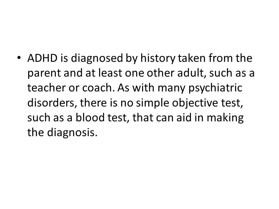 ADHD is diagnosed by history taken from the parent and at least one other adult, such as a teacher or coach.
