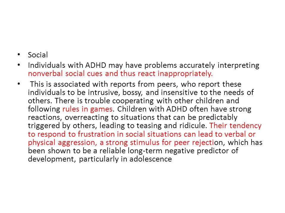 Social Individuals with ADHD may have problems accurately interpreting nonverbal social cues and thus react inappropriately.