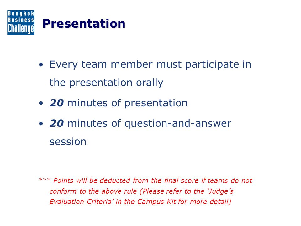 Presentation Every team member must participate in the presentation orally. 20 minutes of presentation.