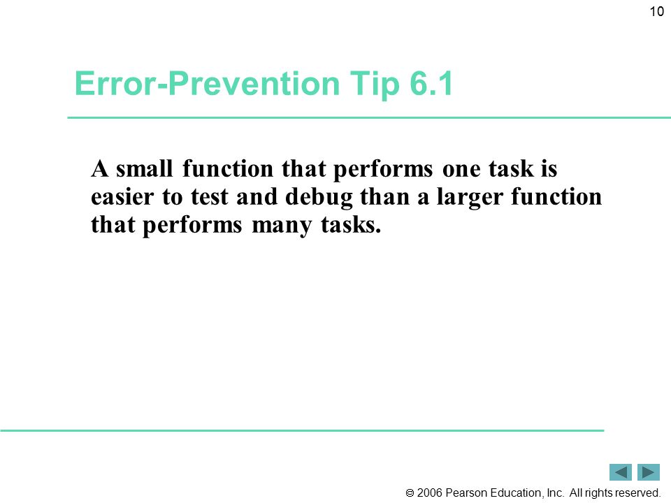 Error-Prevention Tip 6.1 A small function that performs one task is easier to test and debug than a larger function that performs many tasks.