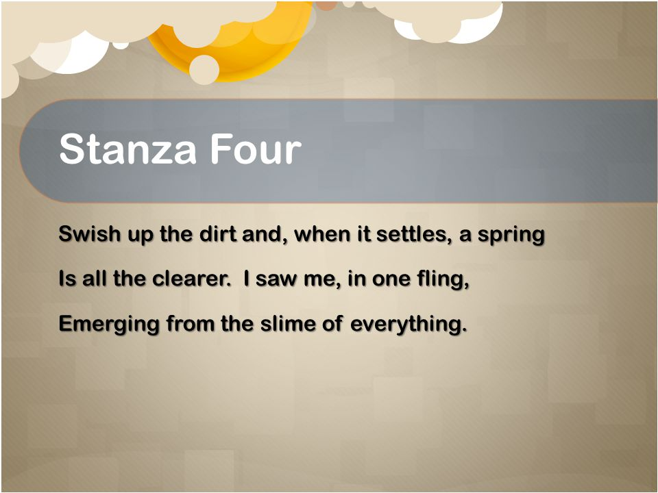 Stanza Four Swish up the dirt and, when it settles, a spring Is all the clearer.