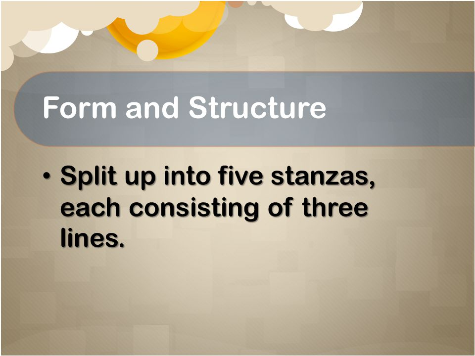 Form and Structure Split up into five stanzas, each consisting of three lines.