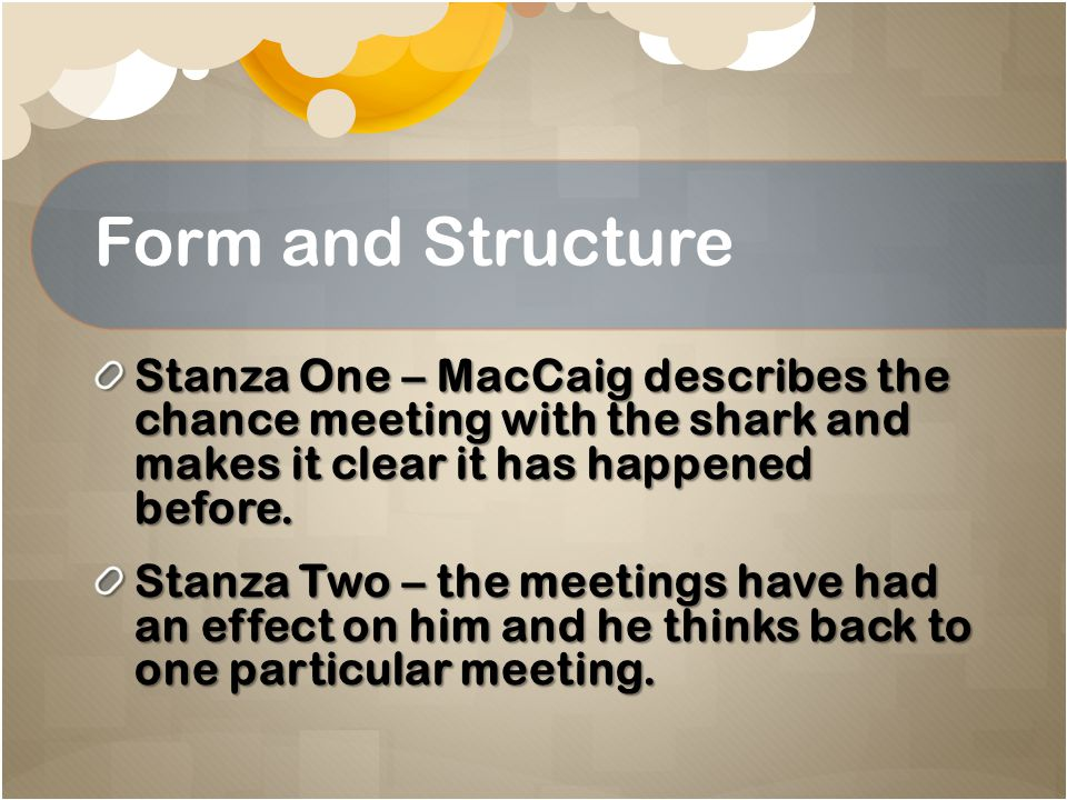 Form and Structure Stanza One – MacCaig describes the chance meeting with the shark and makes it clear it has happened before.