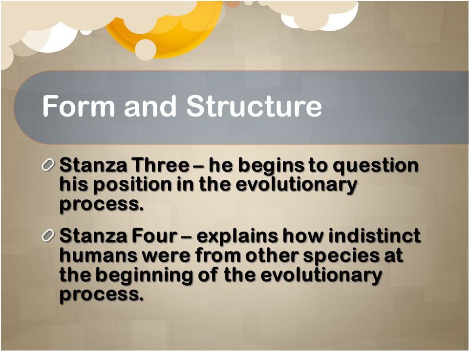 Form and Structure Stanza Three – he begins to question his position in the evolutionary process.