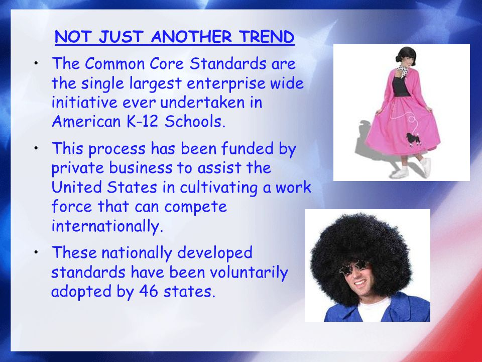 NOT JUST ANOTHER TREND The Common Core Standards are the single largest enterprise wide initiative ever undertaken in American K-12 Schools.