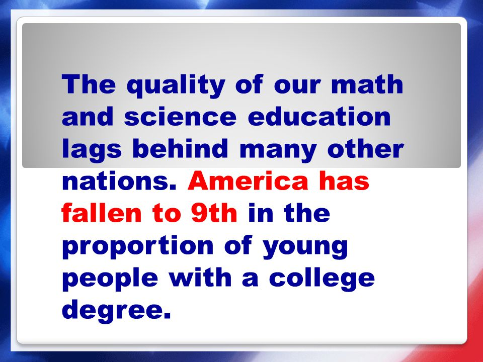 The quality of our math and science education lags behind many other nations. America has fallen to 9th in the proportion of young people with a college degree.