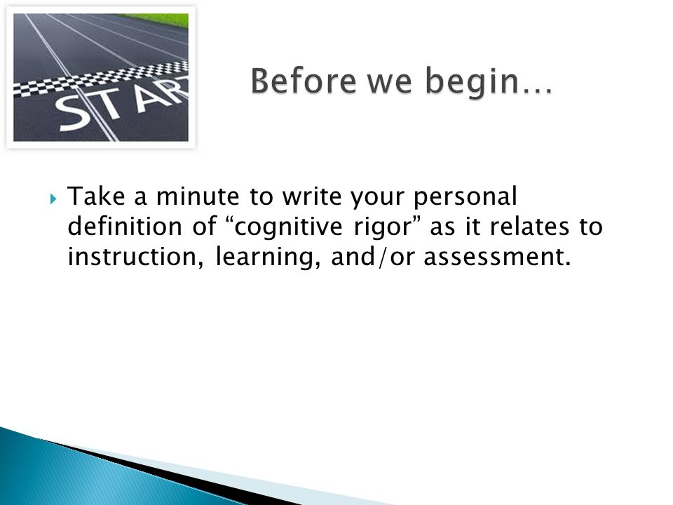 Before we begin… Take a minute to write your personal definition of cognitive rigor as it relates to instruction, learning, and/or assessment.