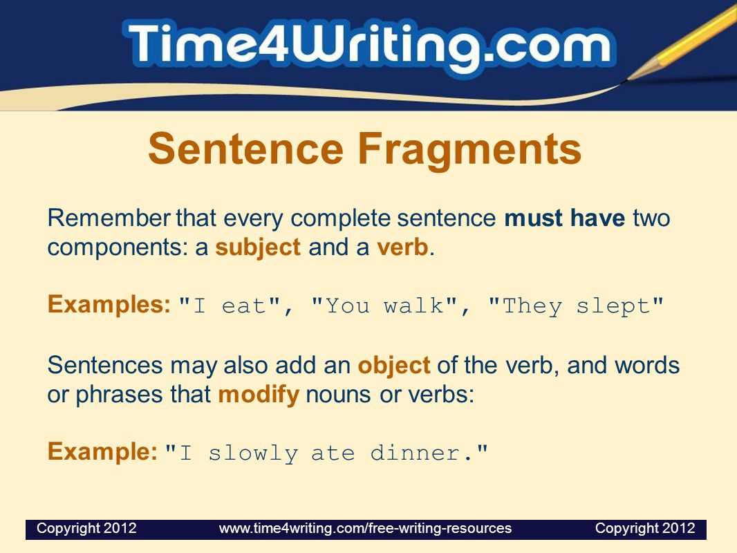 Sentence Fragments Remember that every complete sentence must have two components: a subject and a verb.