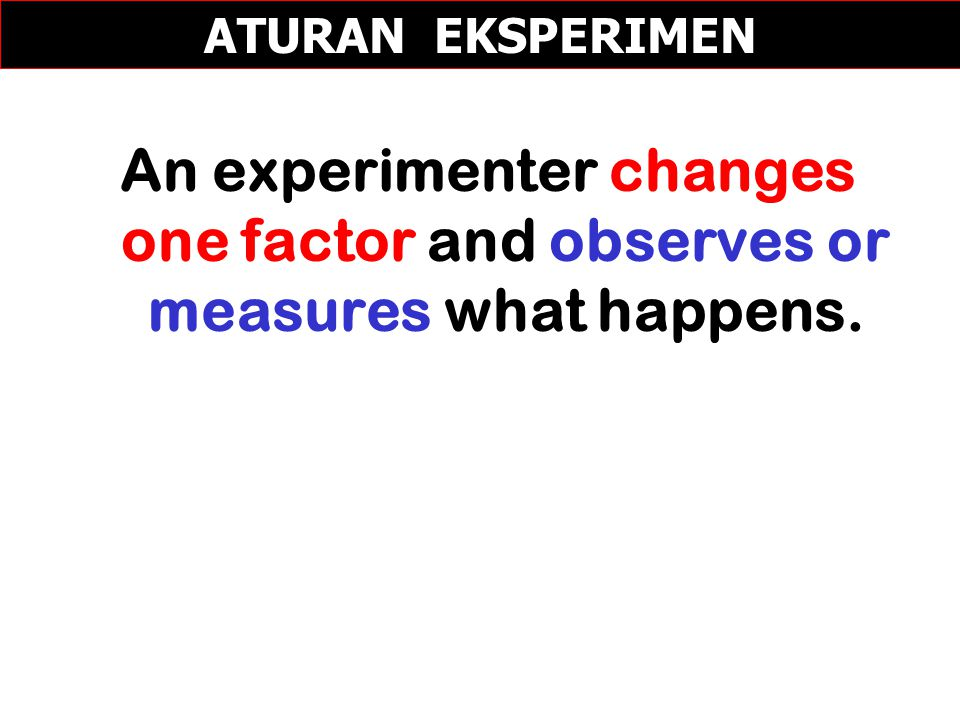 ATURAN EKSPERIMEN An experimenter changes one factor and observes or measures what happens.