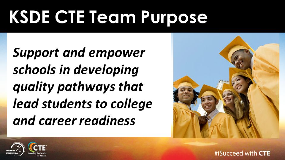 KSDE CTE Team Purpose Support and empower schools in developing quality pathways that lead students to college and career readiness.