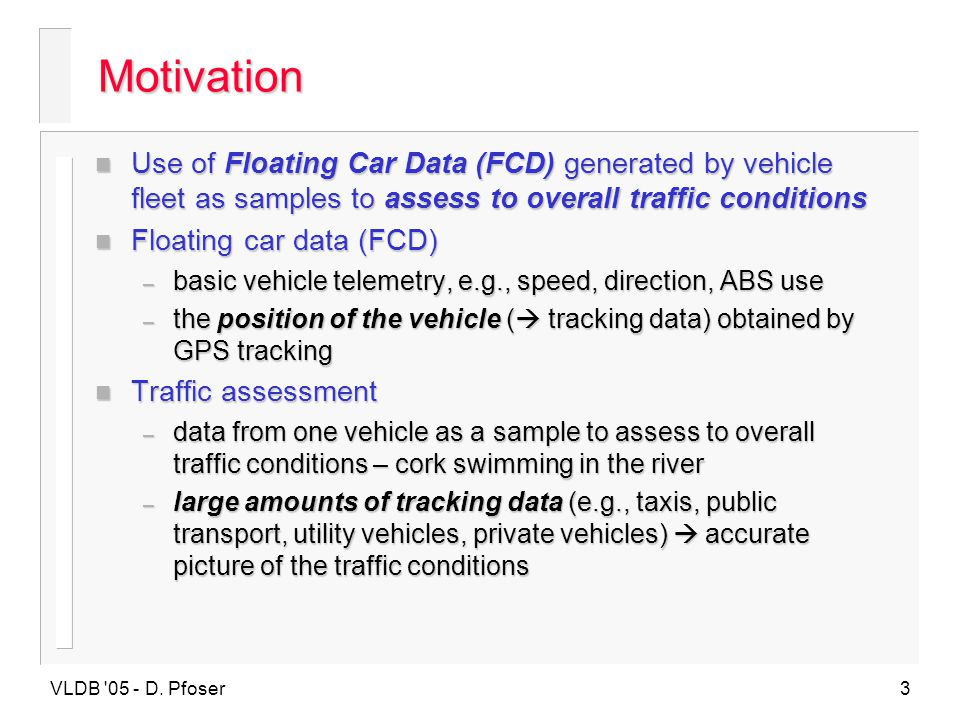 Motivation Use of Floating Car Data (FCD) generated by vehicle fleet as samples to assess to overall traffic conditions.