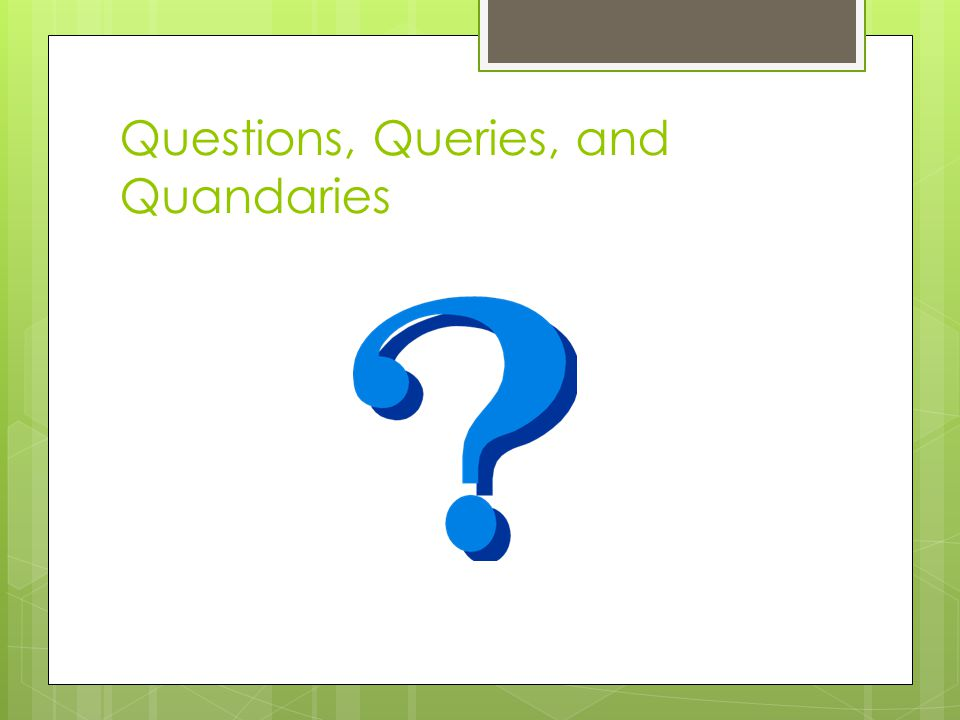 Questions, Queries, and Quandaries