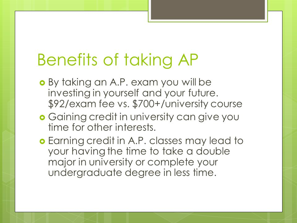 Benefits of taking AP By taking an A.P. exam you will be investing in yourself and your future. $92/exam fee vs. $700+/university course.