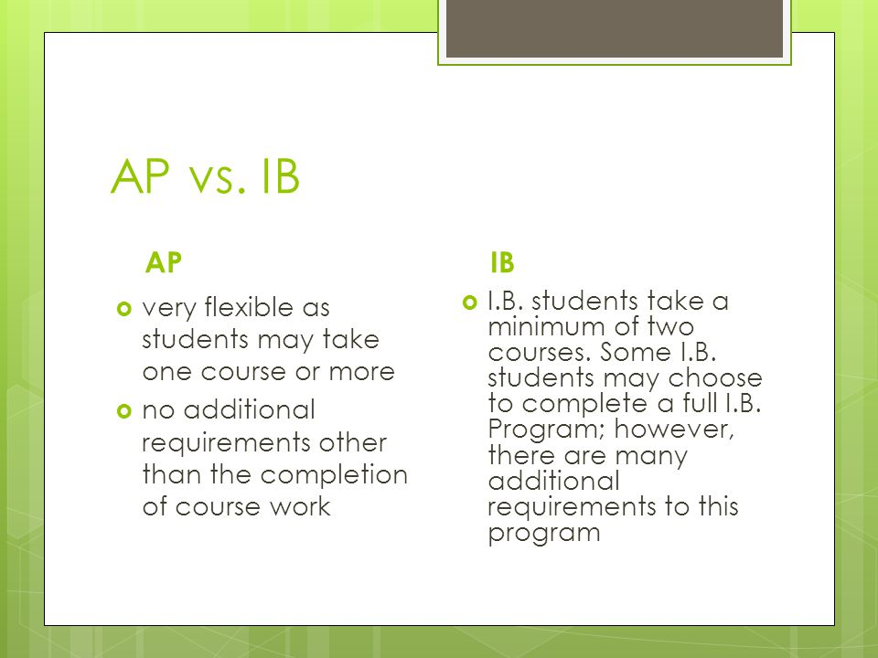 AP vs. IB AP IB very flexible as students may take one course or more