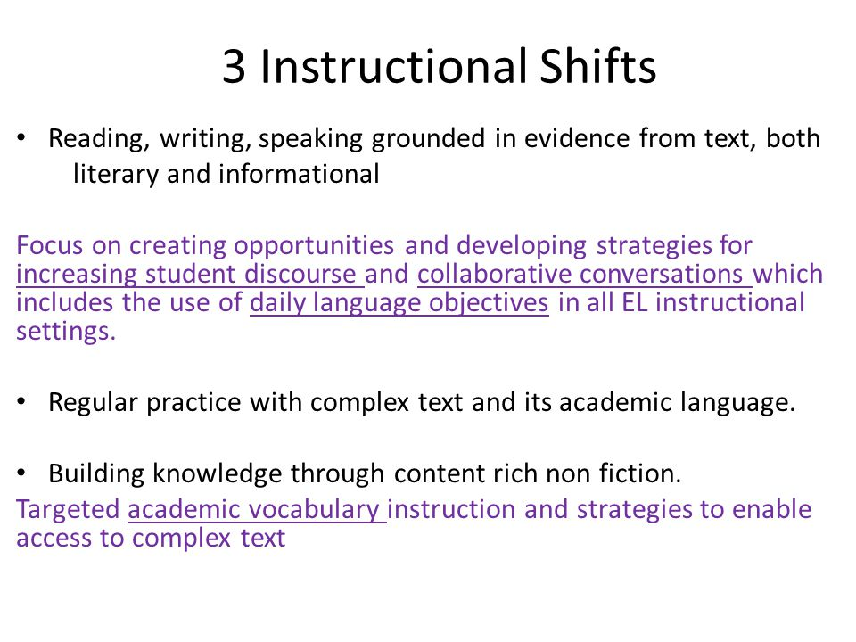 3 Instructional Shifts Reading, writing, speaking grounded in evidence from text, both. literary and informational.